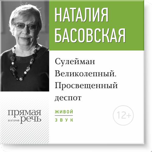 Наталия Басовская Лекция «Сулейман Великолепный. Просвещенный деспот»
