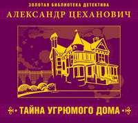 Цеханович, Александр  - Тайна угрюмого дома
