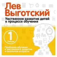 Лев Выготский - Лекция 1 «Проблема обучения и умственного развития в школьном возрасте»