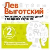 Лев Выготский - Лекция 2 «Обучение и развитие в дошкольном возрасте»