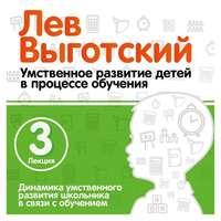 Выготский, Лев  - Лекция 3 «Динамика умственного развития школьника в связи с обучением»
