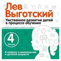 Лев Выготский - Лекция 4 «К вопросу о многоязычии в детском возрасте»