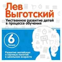 Лев Выготский - Лекция 6 «Развитие житейских и научных понятий в школьном возрасте»