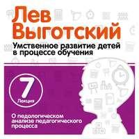 Выготский, Лев  - Лекция 7 «О педологическом анализе педагогического процесса»