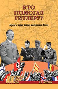 Кирсанов, Николай  - Кто помогал Гитлеру? Европа в войне против Советского Союза