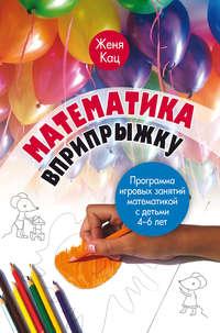 Кац, Е. М.  - Математика вприпрыжку. Программа игровых занятий математикой с детьми 4–6 лет