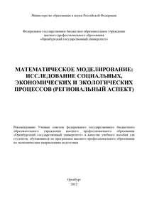 авторов, Коллектив  - Математическое моделирование: исследование социальных, экономических и экологических процессов (региональный аспект)