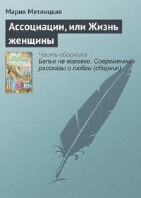 Метлицкая, Мария  - Ассоциации, или Жизнь женщины