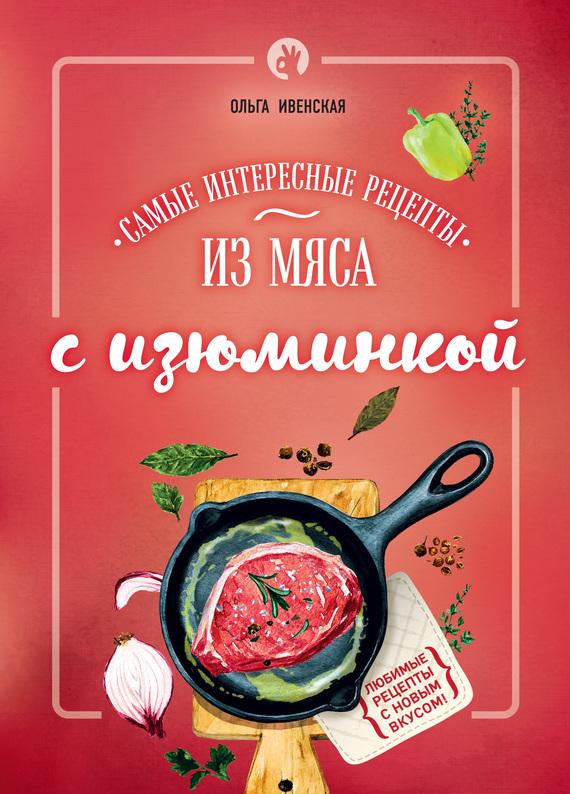 Ольга Ивенская Самые интересные рецепты из мяса с изюминкой готовим просто и вкусно лучшие рецепты 20 брошюр