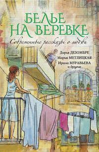 Нестерина, Елена  - Белье на веревке. Современные рассказы о любви (сборник)