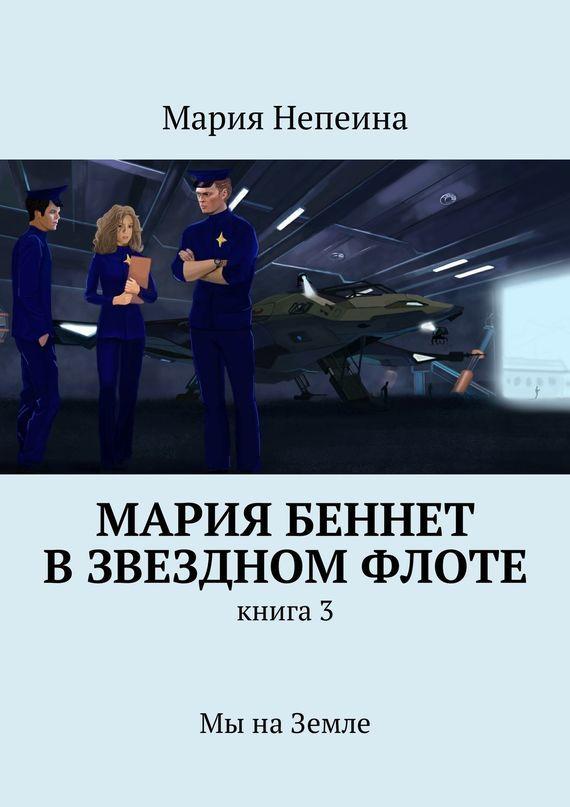 Мария Непеина Мария Беннет взвездном флоте. Книга3.Мы наЗемле мария непеина мария беннет в звездном флоте книга 1 эпизод 1 в плену у памяти