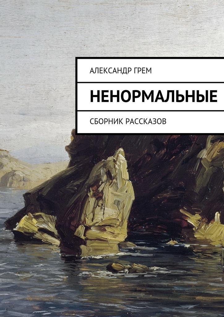 Александр Грем Ненормальные. Сборник рассказов грем для век