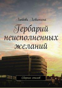 Левитина, Любовь Хаимовна  - Гербарий неисполненных желаний. Сборник стихов
