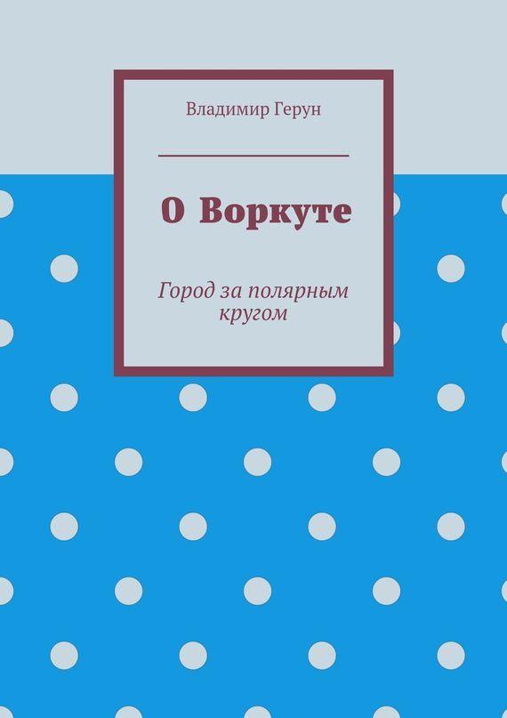 Владимир Герун ОВоркуте. Город заполярным кругом купить шевроле нива в шахтах