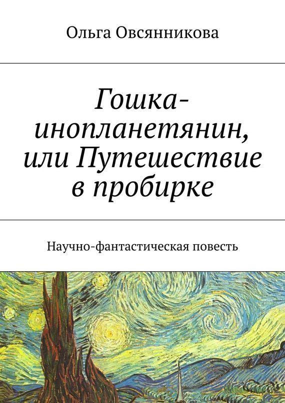 Ольга Овсянникова Гошка-инопланетянин, или Путешествие в пробирке. Научно-фантастическая повесть