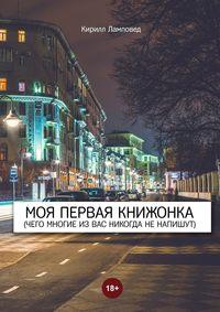 Ламповед, Кирилл  - Моя первая книжонка. (Чего многие извас никогда ненапишут)