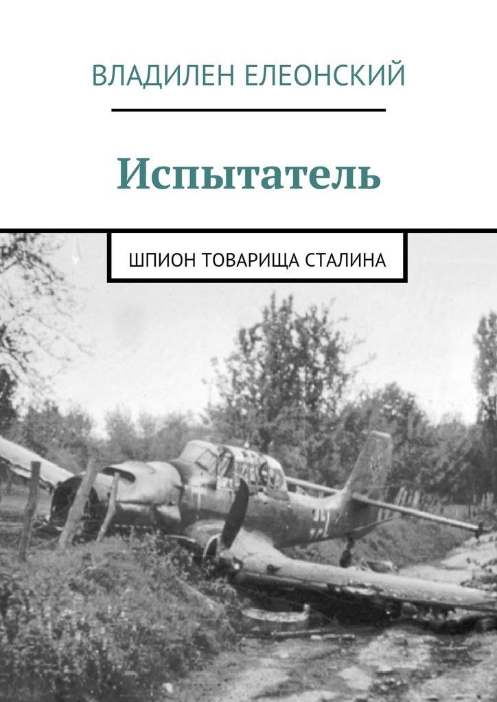 Обложка книги Испытатель. Шпион товарища Сталина, автор Владилен Елеонский