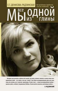 Денисова-Радзинская, Елена  - Мы все из одной глины. Как преодолеть трудности, если ты необычный