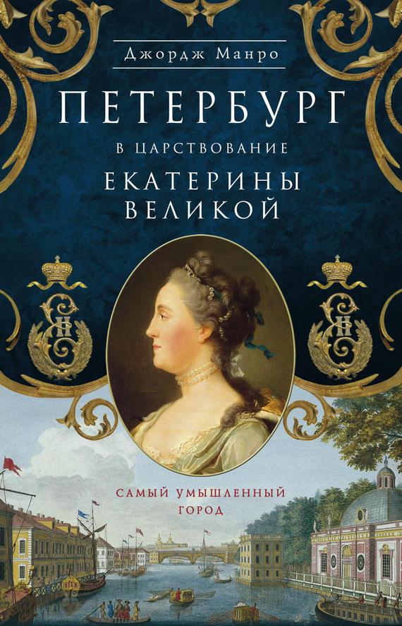 бесплатно Петербург в царствование Екатерины Великой. Самый умышленный город Скачать Джордж Манро