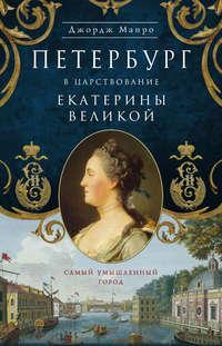 Манро, Джордж  - Петербург в царствование Екатерины Великой. Самый умышленный город