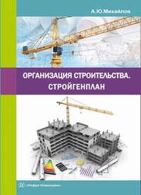 Михайлов, А. Ю.  - Организация строительства. Стройгенплан