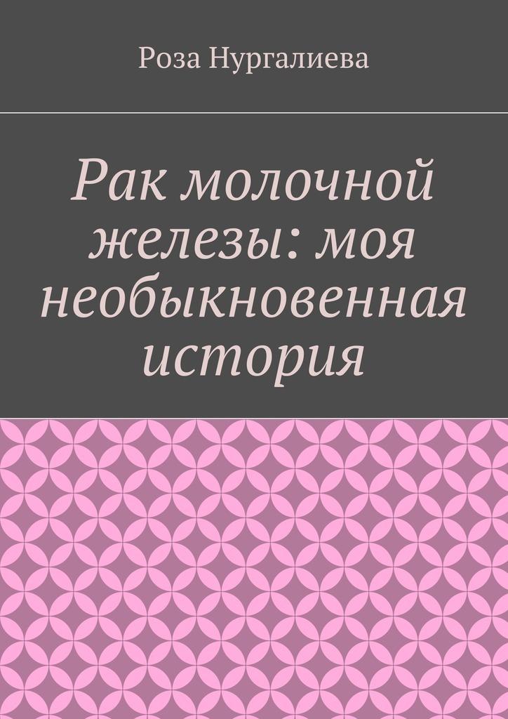Роза Нургалиева Рак молочной железы: моя необыкновенная история как жить с болезнью почек