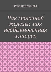 Нургалиева, Роза  - Рак молочной железы: моя необыкновенная история