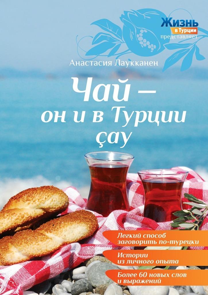 Анастасия Лаукканен Чай – он и в Турции çay анастасия лаукканен чай – он и в турции çay