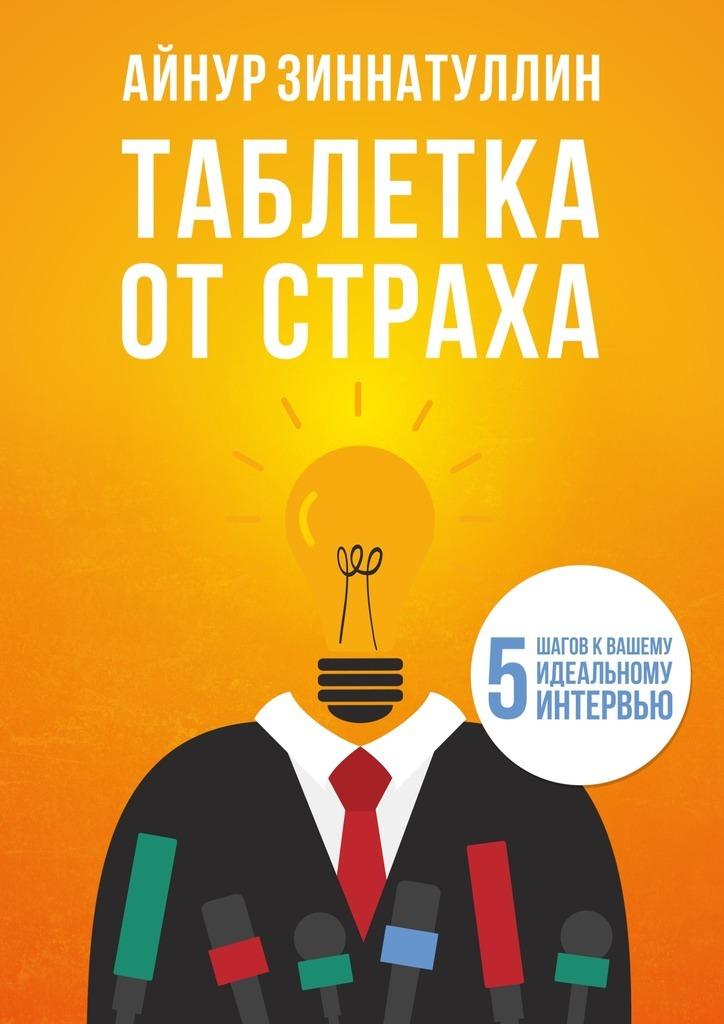 Обложка книги Таблетка от страха. 5шагов квашему идеальному интервью, автор Зиннатуллин, Айнур Мансурович