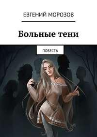 Евгений Андреевич Морозов - Больныетени. Повесть