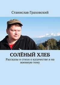 - Солёныйхлеб. Рассказы и стихи о казачестве и на военную тему