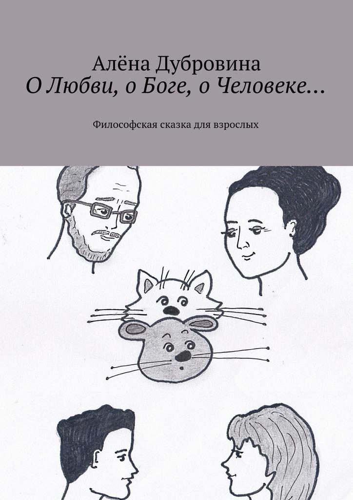 Алёна Дубровина ОЛюбви, оБоге, оЧеловеке… Философская сказка для взрослых