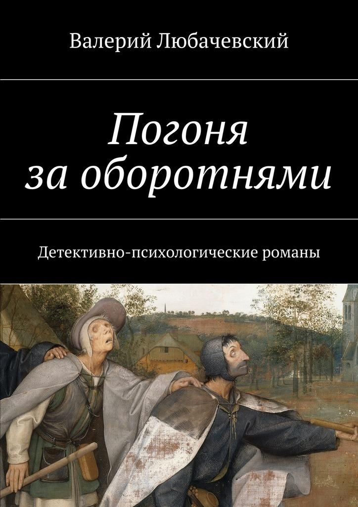 Валерий Любачевский Погоня заоборотнями. Детективно-психологические романы валерий мирошников жизнь и