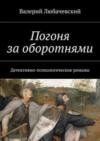 Валерий Любачевский - Погоня заоборотнями. Детективно-психологические романы