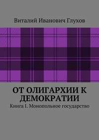 Глухов, Виталий Иванович  - От олигархии к демократии. Книга I. Монопольное государство