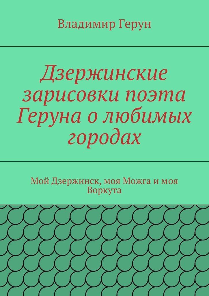 Владимир Герун Дзержинские зарисовки поэта Геруна олюбимых городах. Мой Дзержинск, моя Можга имоя Воркута китаева а я и моя пароварка