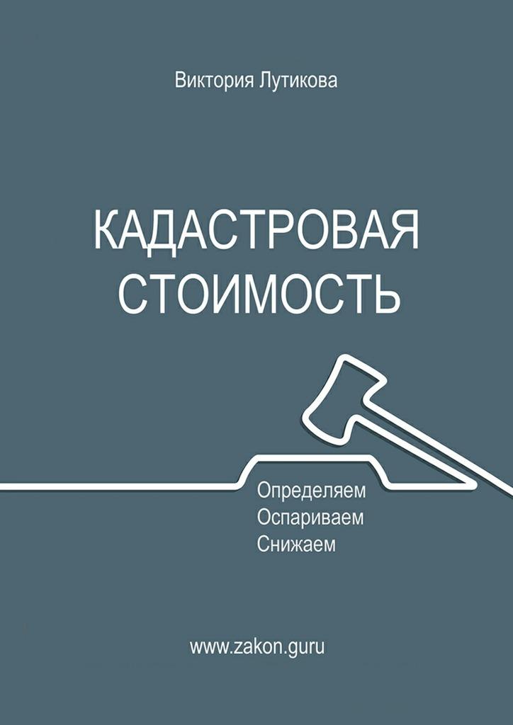 Виктория Лутикова Кадастровая стоимость: определяем, оспариваем, снижаем марк к скотт факторы стоимости руководство для менеджеров по выявлению рычагов создания стоимости
