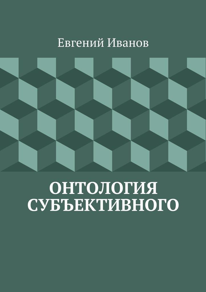Евгений Михайлович Иванов Онтология субъективного