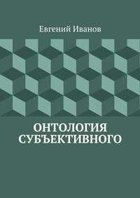 Иванов, Евгений Михайлович  - Онтология субъективного