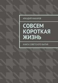 Макаров, Аркадий  - Совсем короткая жизнь. Книга советского бытия