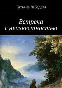 Татьяна Лебедева - Встреча с неизвестностью