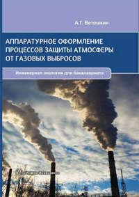 Ветошкин, А. Г.  - Аппаратурное оформление процессов защиты атмосферы от газовых выбросов