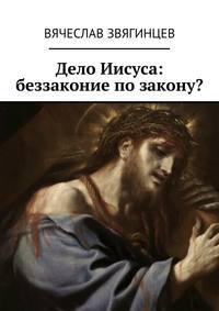 Вячеслав Звягинцев - Дело Иисуса: беззаконие позакону?