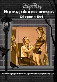 Райдер, Андрей  - Взгляд сквозь шторы. Сборник № 1. 25 пикантных историй, которые разбудят ваши фантазии