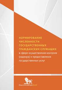 авторов, Коллектив  - Нормирование численности государственных гражданских служащих с сфере осуществления контроля (надзора) и предоставления государственных услуг