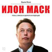 Вэнс, Эшли  - Илон Маск: Tesla, SpaceX и дорога в будущее
