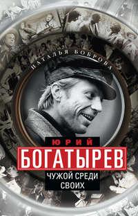 Боброва, Наталья  - Юрий Богатырев. Чужой среди своих