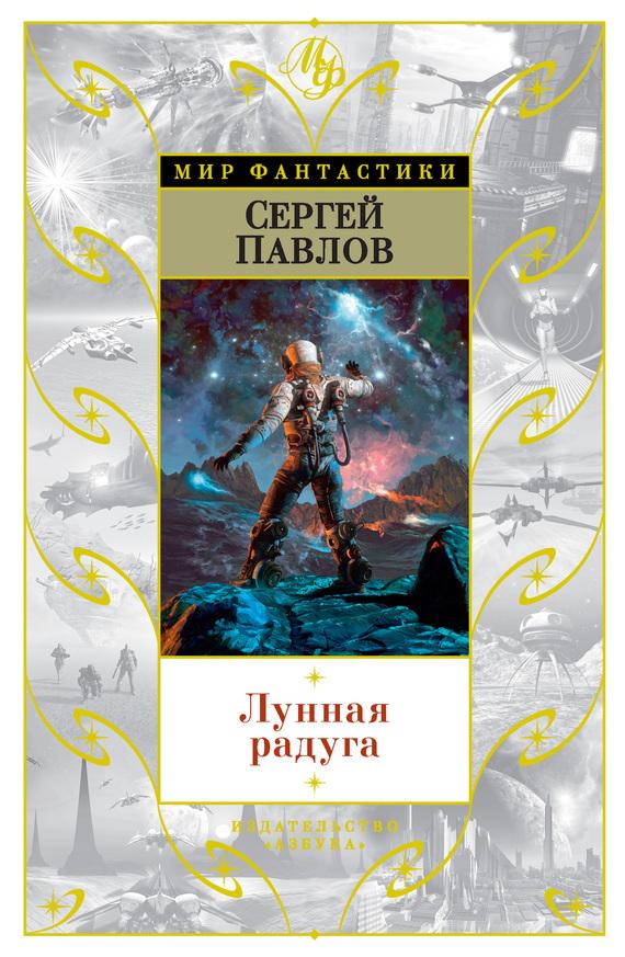 Сергей Павлов Лунная радуга (сборник) радуга михаил сверхвозможности человека как стать экстрасенсом
