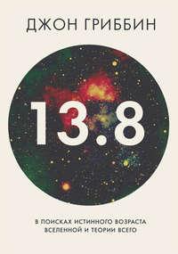 Гриббин, Джон  - 13,8. В поисках истинного возраста Вселенной и теории всего