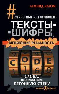 Каюм, Леонид  - Секретные интуитивные тексты-шифры, меняющие реальность. Слова, пробивающие бетонную стену